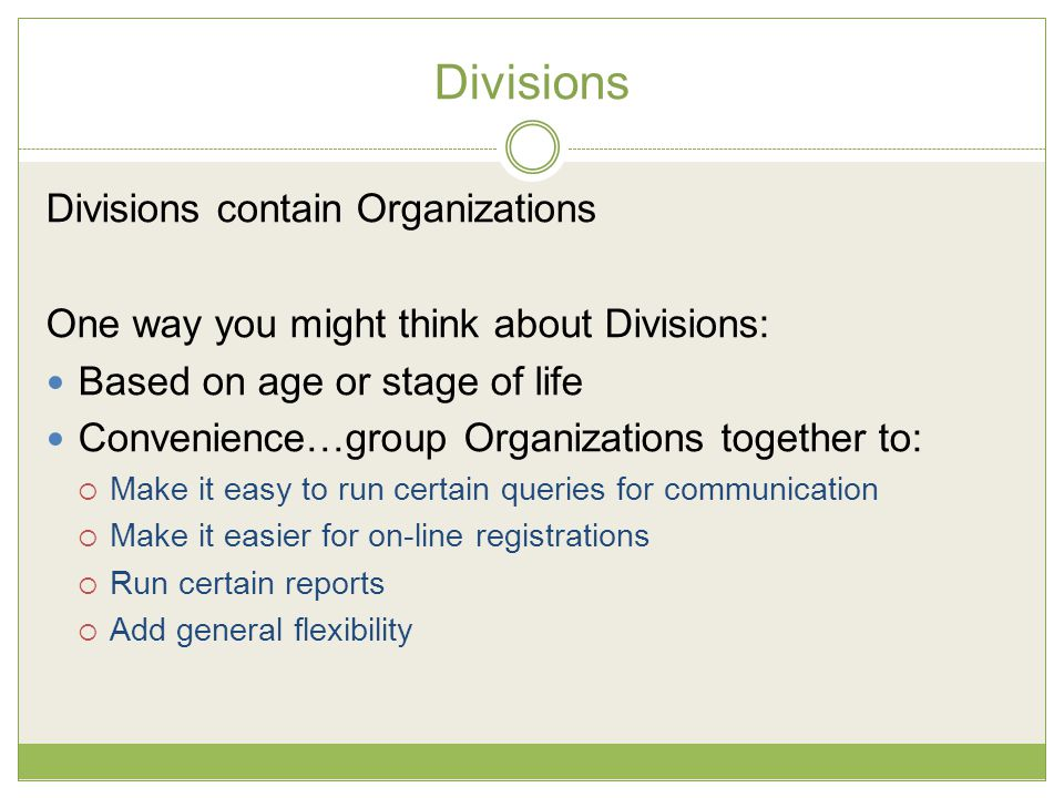 Divisions Divisions contain Organizations One way you might think about Divisions: Based on age or stage of life Convenience…group Organizations together to:  Make it easy to run certain queries for communication  Make it easier for on-line registrations  Run certain reports  Add general flexibility