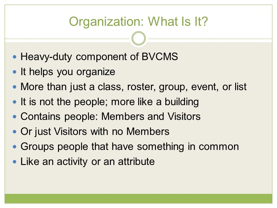 Organization: What Is It? Heavy-duty component of BVCMS It helps you organize More than just a class, roster, group, event, or list It is not the peop