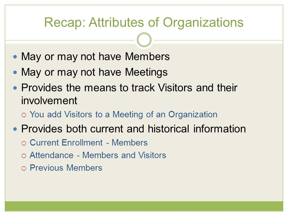 Recap: Attributes of Organizations May or may not have Members May or may not have Meetings Provides the means to track Visitors and their involvement