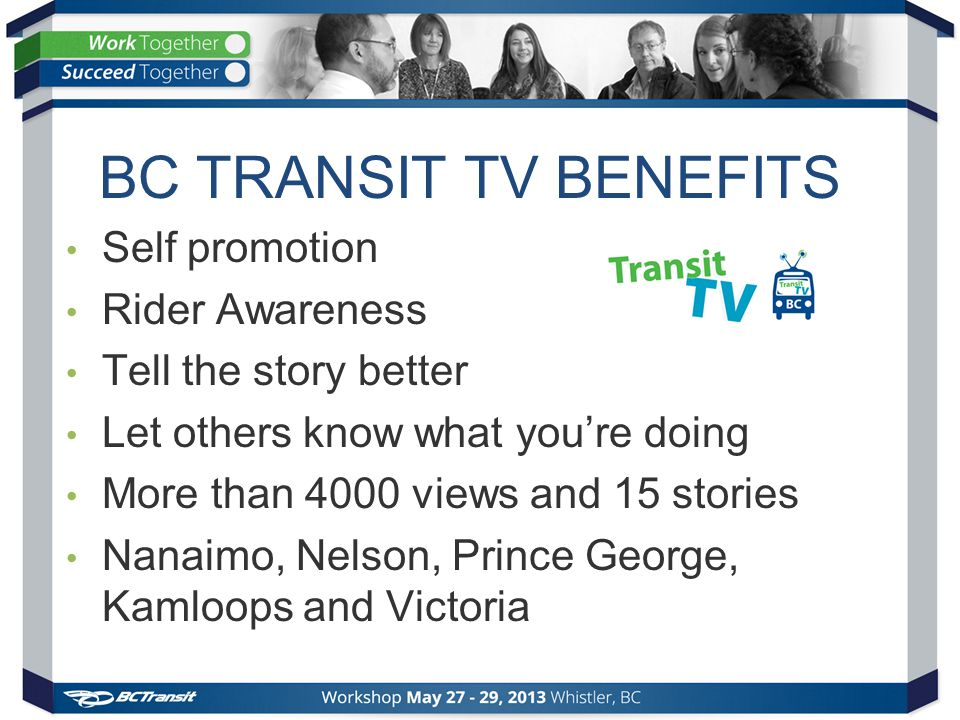 BC TRANSIT TV BENEFITS Self promotion Rider Awareness Tell the story better Let others know what you're doing More than 4000 views and 15 stories Nanaimo, Nelson, Prince George, Kamloops and Victoria