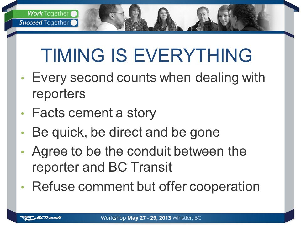 TIMING IS EVERYTHING Every second counts when dealing with reporters Facts cement a story Be quick, be direct and be gone Agree to be the conduit betw