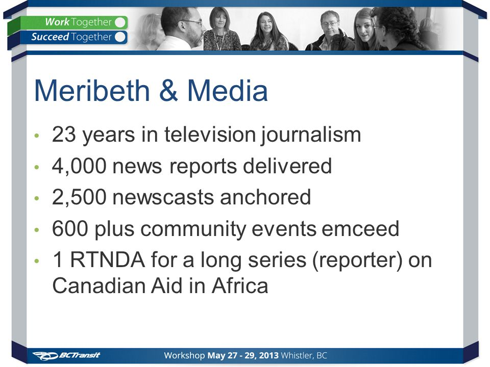Meribeth & Media 23 years in television journalism 4,000 news reports delivered 2,500 newscasts anchored 600 plus community events emceed 1 RTNDA for a long series (reporter) on Canadian Aid in Africa