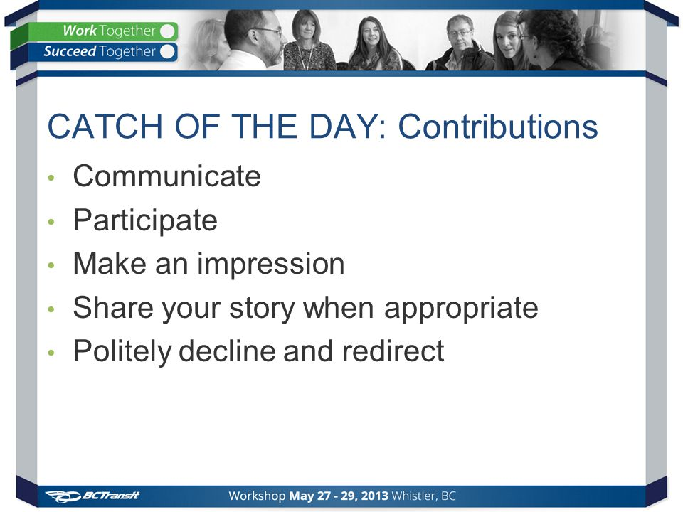 CATCH OF THE DAY: Contributions Communicate Participate Make an impression Share your story when appropriate Politely decline and redirect