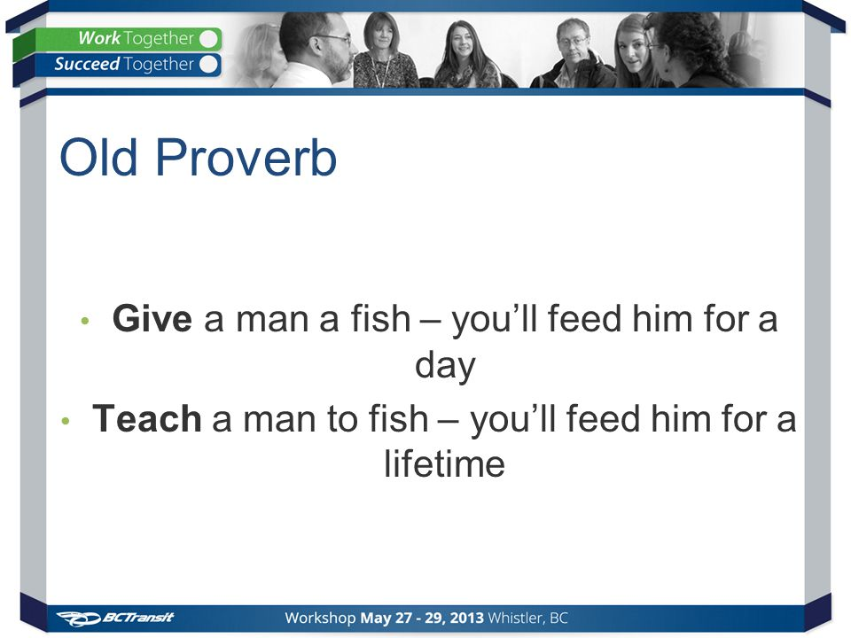 Old Proverb Give a man a fish – you'll feed him for a day Teach a man to fish – you'll feed him for a lifetime