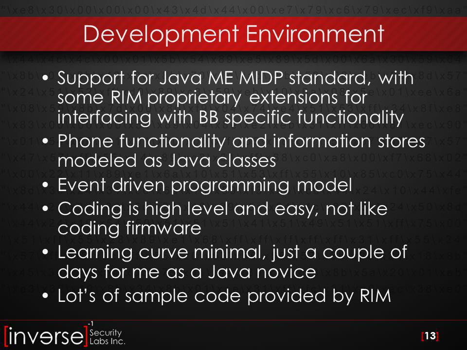 [13] Development Environment Support for Java ME MIDP standard, with some RIM proprietary extensions for interfacing with BB specific functionality Phone functionality and information stores modeled as Java classes Event driven programming model Coding is high level and easy, not like coding firmware Learning curve minimal, just a couple of days for me as a Java novice Lot's of sample code provided by RIM