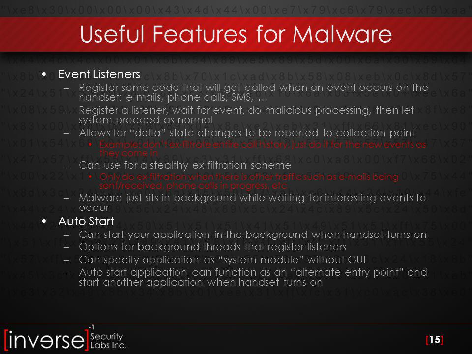 [15] Useful Features for Malware Event Listeners –Register some code that will get called when an event occurs on the handset: e-mails, phone calls, SMS, … –Register a listener, wait for event, do malicious processing, then let system proceed as normal –Allows for delta state changes to be reported to collection point Example: don't ex-filtrate entire call history, just do it for the new events as they come in –Can use for a stealthy ex-filtration scheme Only do ex-filtration when there is other traffic such as e-mails being sent/received, phone calls in progress, etc –Malware just sits in background while waiting for interesting events to occur Auto Start –Can start your application in the background when handset turns on –Options for background threads that register listeners –Can specify application as system module without GUI –Auto start application can function as an alternate entry point and start another application when handset turns on