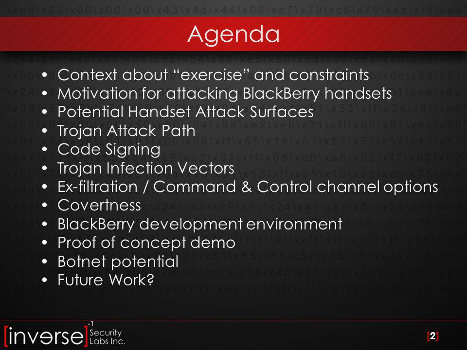 [2][2] Agenda Context about exercise and constraints Motivation for attacking BlackBerry handsets Potential Handset Attack Surfaces Trojan Attack Path Code Signing Trojan Infection Vectors Ex-filtration / Command & Control channel options Covertness BlackBerry development environment Proof of concept demo Botnet potential Future Work?