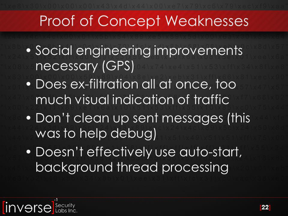 [22] Proof of Concept Weaknesses Social engineering improvements necessary (GPS) Does ex-filtration all at once, too much visual indication of traffic Don't clean up sent messages (this was to help debug) Doesn't effectively use auto-start, background thread processing