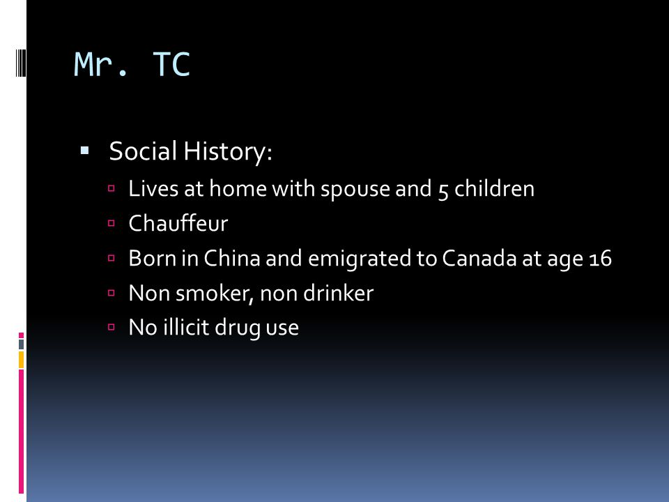 Mr. TC  Social History:  Lives at home with spouse and 5 children  Chauffeur  Born in China and emigrated to Canada at age 16  Non smoker, non dr