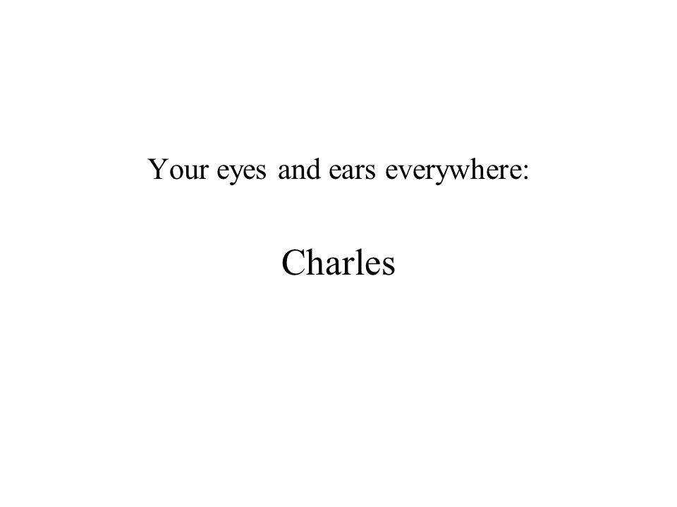 Your eyes and ears everywhere: Charles
