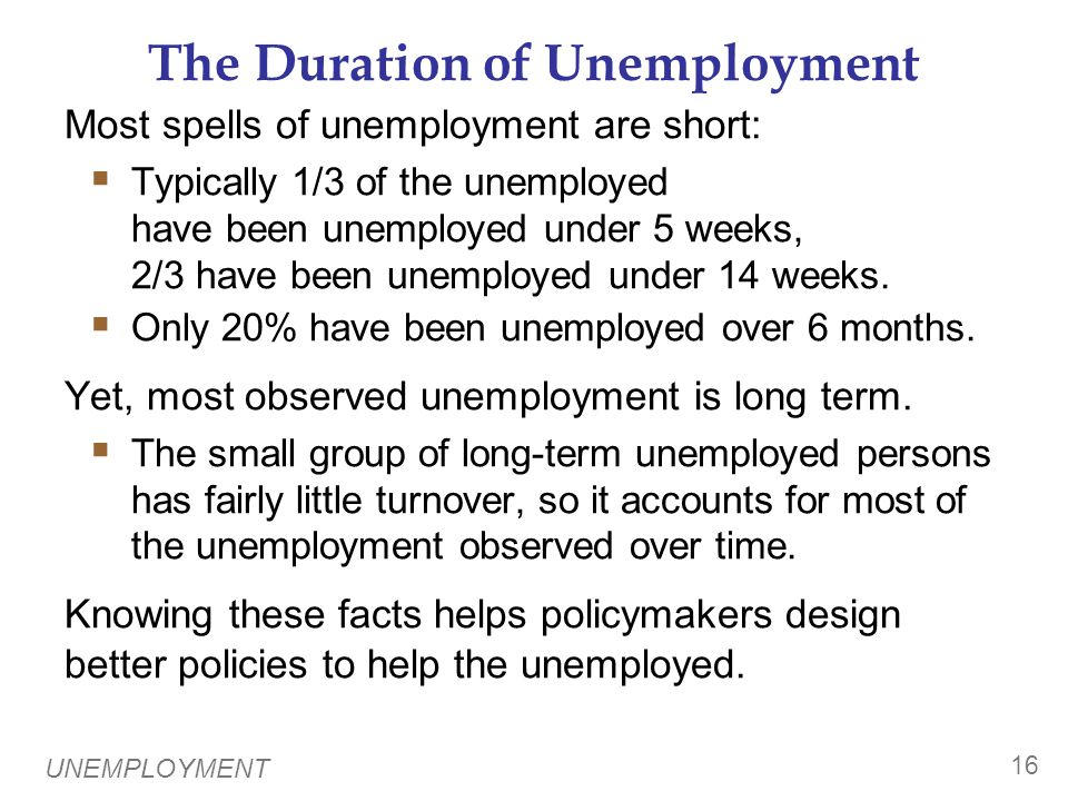 UNEMPLOYMENT 16 The Duration of Unemployment Most spells of unemployment are short:  Typically 1/3 of the unemployed have been unemployed under 5 weeks, 2/3 have been unemployed under 14 weeks.