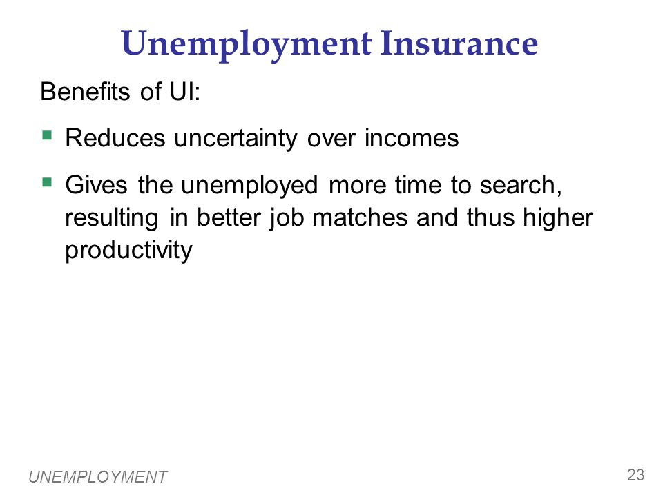 UNEMPLOYMENT 23 Unemployment Insurance Benefits of UI:  Reduces uncertainty over incomes  Gives the unemployed more time to search, resulting in better job matches and thus higher productivity