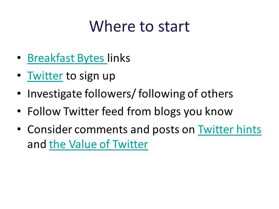 Where to start Breakfast Bytes links Breakfast Bytes Twitter to sign up Twitter Investigate followers/ following of others Follow Twitter feed from blogs you know Consider comments and posts on Twitter hints and the Value of TwitterTwitter hintsthe Value of Twitter