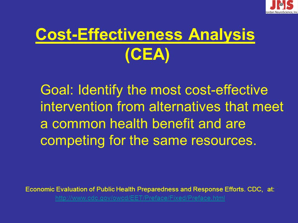 Cost-Effectiveness Analysis (CEA) Goal: Identify the most cost-effective intervention from alternatives that meet a common health benefit and are competing for the same resources.