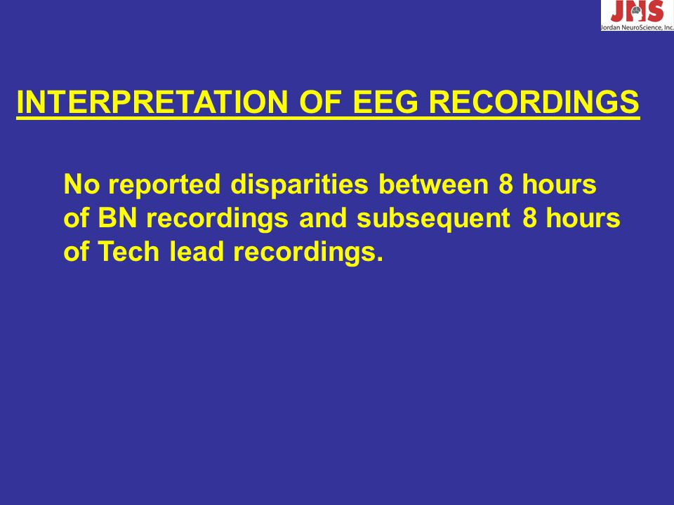 INTERPRETATION OF EEG RECORDINGS No reported disparities between 8 hours of BN recordings and subsequent 8 hours of Tech lead recordings.