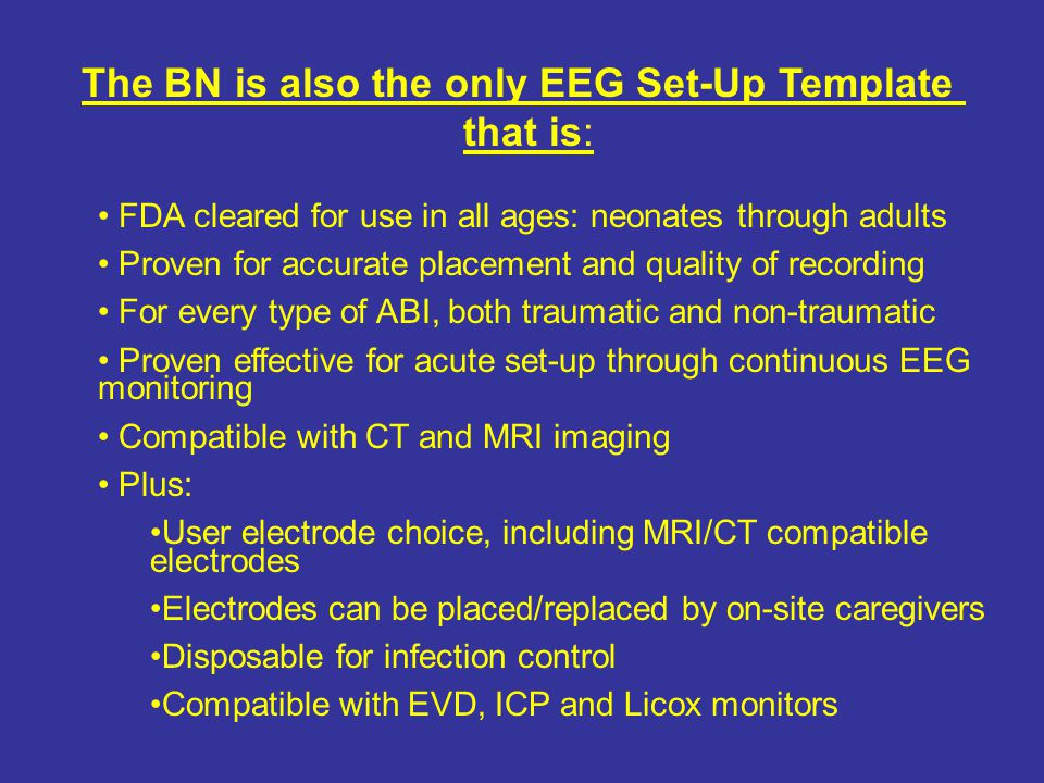 The BN is also the only EEG Set-Up Template that is: FDA cleared for use in all ages: neonates through adults Proven for accurate placement and quality of recording For every type of ABI, both traumatic and non-traumatic Proven effective for acute set-up through continuous EEG monitoring Compatible with CT and MRI imaging Plus: User electrode choice, including MRI/CT compatible electrodes Electrodes can be placed/replaced by on-site caregivers Disposable for infection control Compatible with EVD, ICP and Licox monitors