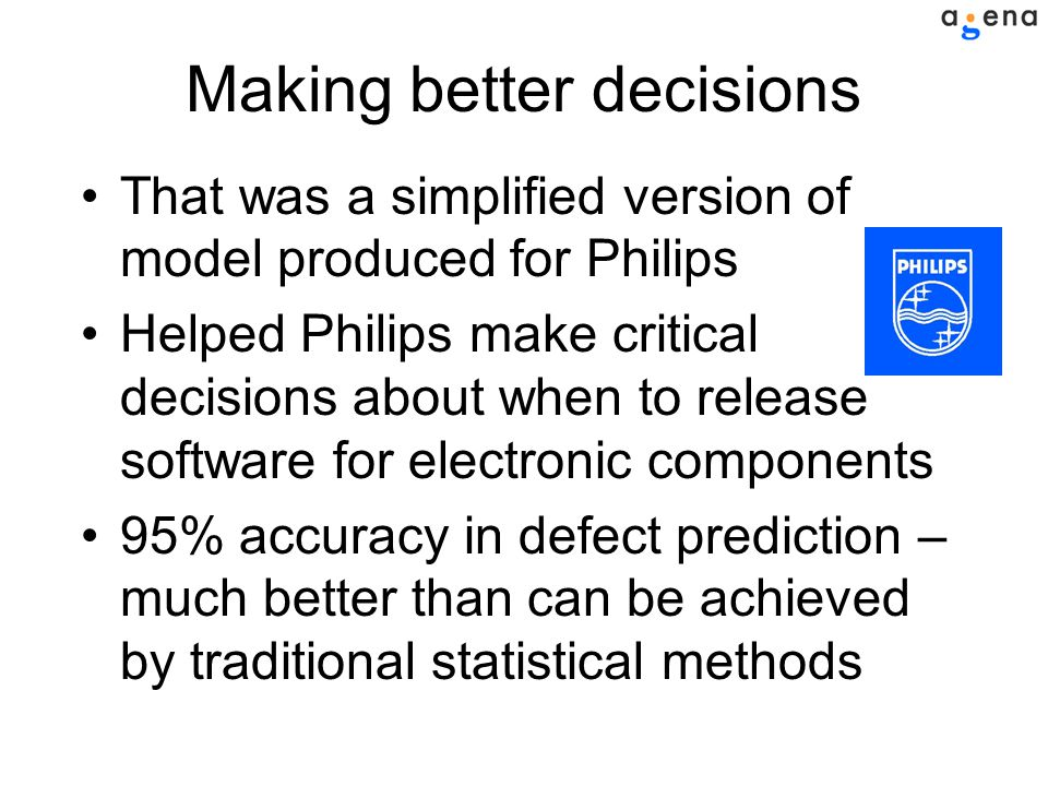 Making better decisions That was a simplified version of model produced for Philips Helped Philips make critical decisions about when to release software for electronic components 95% accuracy in defect prediction – much better than can be achieved by traditional statistical methods
