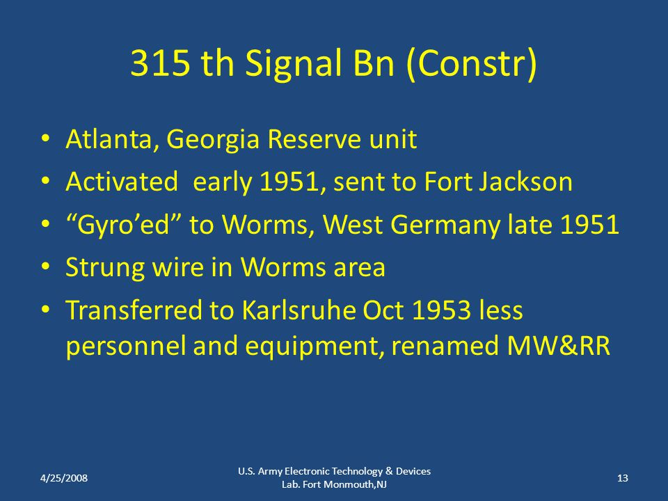 315 th Signal Bn (Constr) Atlanta, Georgia Reserve unit Activated early 1951, sent to Fort Jackson Gyro'ed to Worms, West Germany late 1951 Strung wire in Worms area Transferred to Karlsruhe Oct 1953 less personnel and equipment, renamed MW&RR 4/25/200813 U.S.