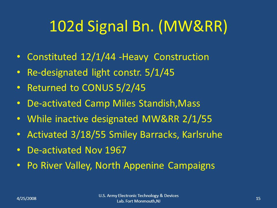 102d Signal Bn. (MW&RR) Constituted 12/1/44 -Heavy Construction Re-designated light constr. 5/1/45 Returned to CONUS 5/2/45 De-activated Camp Miles St