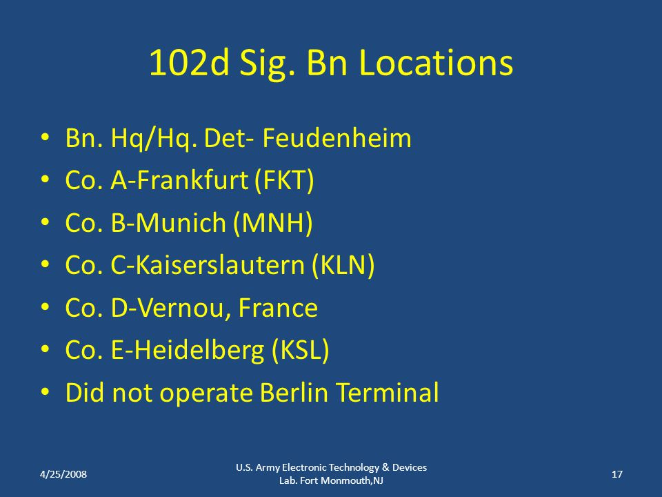 102d Sig. Bn Locations Bn. Hq/Hq. Det- Feudenheim Co. A-Frankfurt (FKT) Co. B-Munich (MNH) Co. C-Kaiserslautern (KLN) Co. D-Vernou, France Co. E-Heide