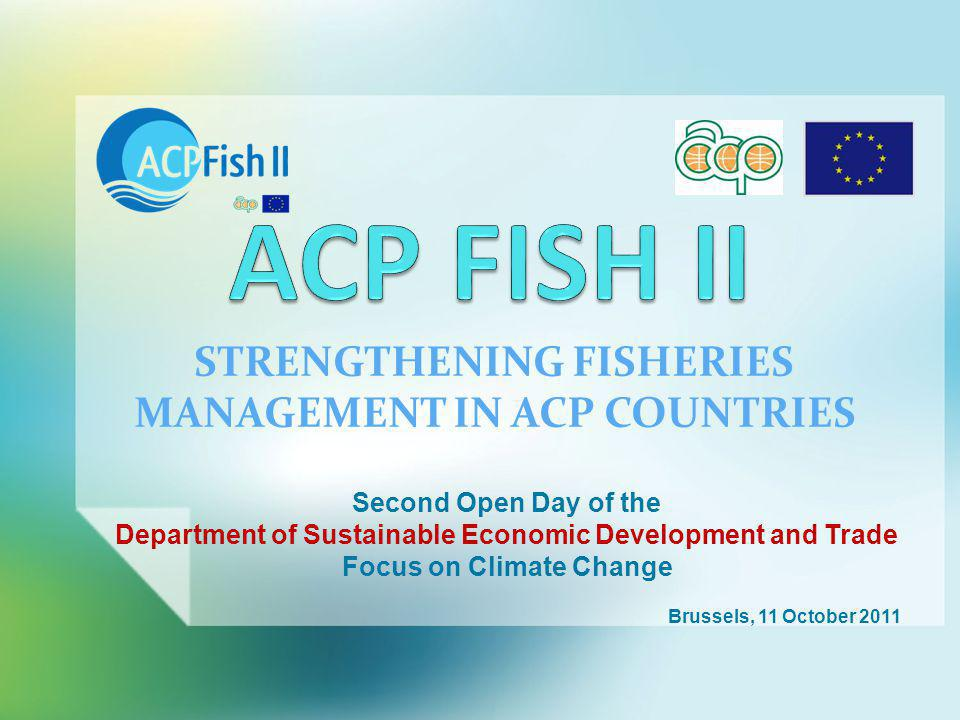 STRENGTHENING FISHERIES MANAGEMENT IN ACP COUNTRIES Second Open Day of the Department of Sustainable Economic Development and Trade Focus on Climate Change Brussels, 11 October 2011