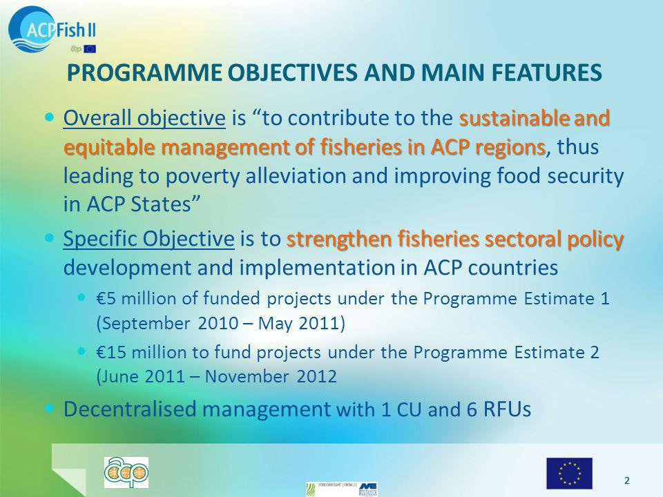 222 PROGRAMME OBJECTIVES AND MAIN FEATURES sustainable and equitable management of fisheries in ACP regions Overall objective is to contribute to the sustainable and equitable management of fisheries in ACP regions, thus leading to poverty alleviation and improving food security in ACP States strengthen fisheries sectoral policy Specific Objective is to strengthen fisheries sectoral policy development and implementation in ACP countries €5 million of funded projects under the Programme Estimate 1 (September 2010 – May 2011) €15 million to fund projects under the Programme Estimate 2 (June 2011 – November 2012 Decentralised management with 1 CU and 6 RFUs