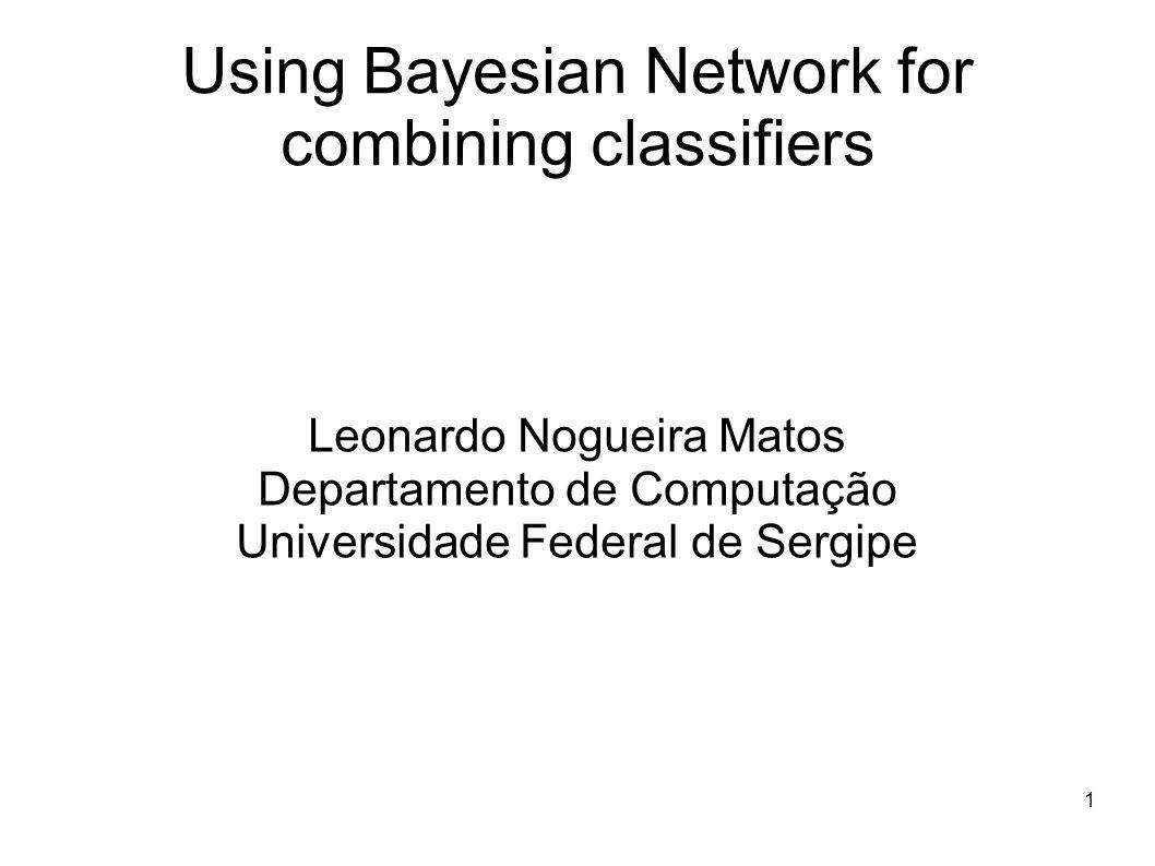 1 Using Bayesian Network for combining classifiers Leonardo Nogueira Matos Departamento de Computação Universidade Federal de Sergipe