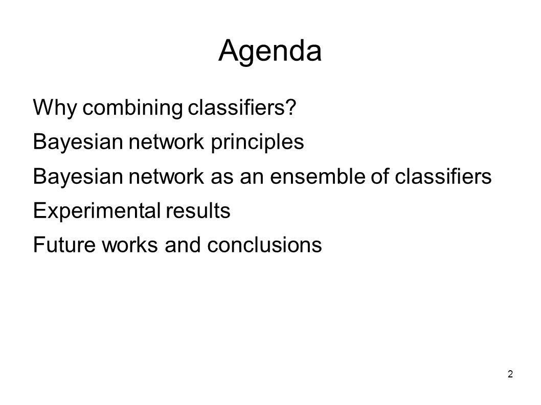 2 Agenda Why combining classifiers? Bayesian network principles Bayesian network as an ensemble of classifiers Experimental results Future works and c