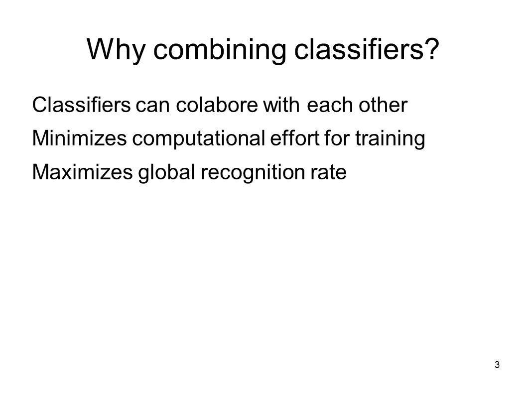 3 Why combining classifiers? Classifiers can colabore with each other Minimizes computational effort for training Maximizes global recognition rate