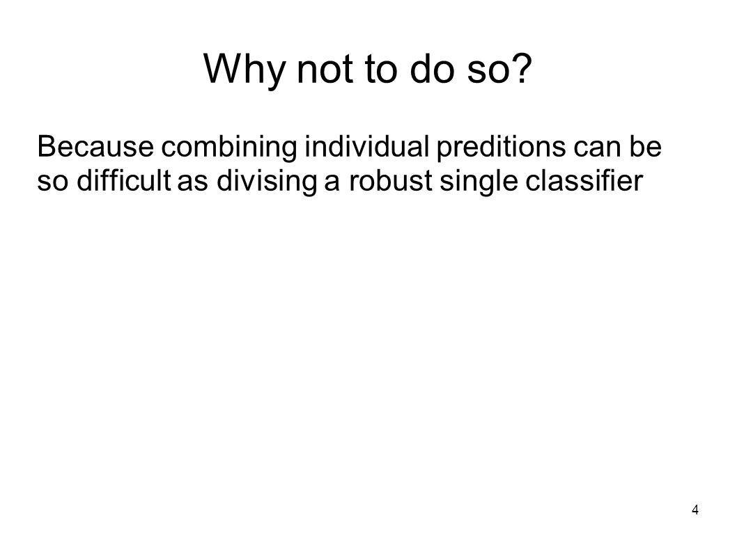 4 Why not to do so? Because combining individual preditions can be so difficult as divising a robust single classifier