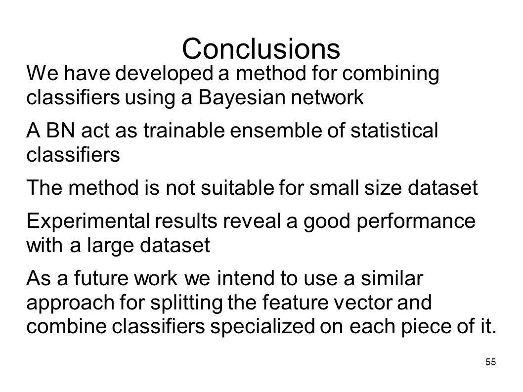 55 Conclusions We have developed a method for combining classifiers using a Bayesian network A BN act as trainable ensemble of statistical classifiers