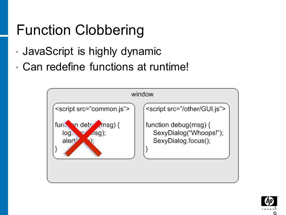 Function Clobbering JavaScript is highly dynamic Can redefine functions at runtime! 19