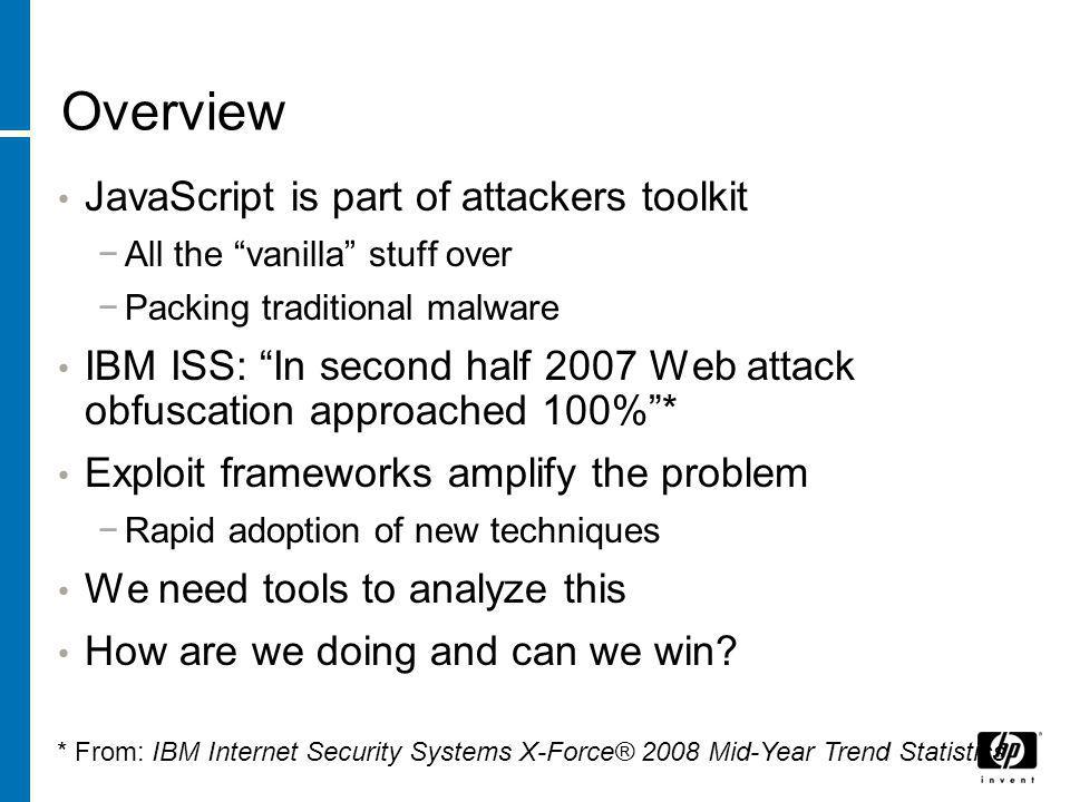 "Overview JavaScript is part of attackers toolkit −All the ""vanilla"" stuff over −Packing traditional malware IBM ISS: ""In second half 2007 Web attack o"