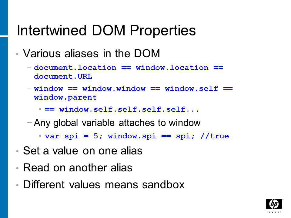 Intertwined DOM Properties Various aliases in the DOM −document.location == window.location == document.URL −window == window.window == window.self == window.parent == window.self.self.self.self...