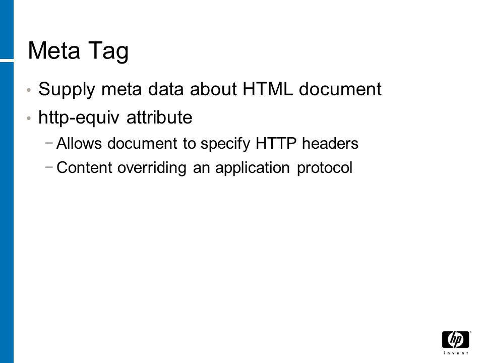 Meta Tag Supply meta data about HTML document http-equiv attribute −Allows document to specify HTTP headers −Content overriding an application protoco