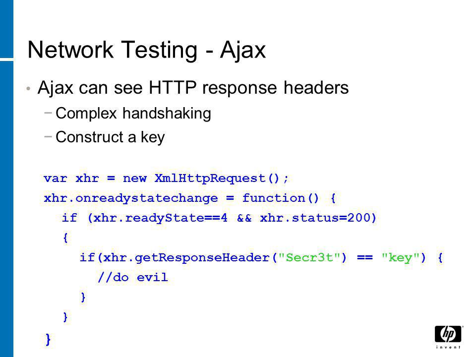 Network Testing - Ajax Ajax can see HTTP response headers − Complex handshaking − Construct a key var xhr = new XmlHttpRequest(); xhr.onreadystatechange = function() { if (xhr.readyState==4 && xhr.status=200) { if(xhr.getResponseHeader( Secr3t ) == key ) { //do evil }