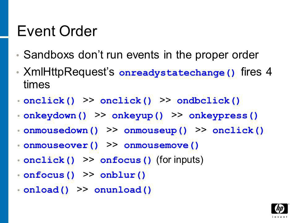 Event Order Sandboxs don't run events in the proper order XmlHttpRequest's onreadystatechange() fires 4 times onclick() >> onclick() >> ondbclick() onkeydown() >> onkeyup() >> onkeypress() onmousedown() >> onmouseup() >> onclick() onmouseover() >> onmousemove() onclick() >> onfocus() (for inputs) onfocus() >> onblur() onload() >> onunload()