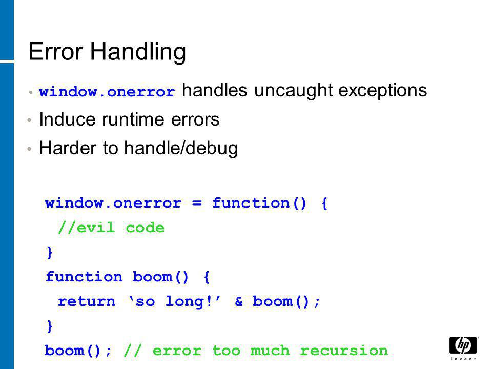 Error Handling window.onerror handles uncaught exceptions Induce runtime errors Harder to handle/debug window.onerror = function() { //evil code } function boom() { return 'so long!' & boom(); } boom(); // error too much recursion