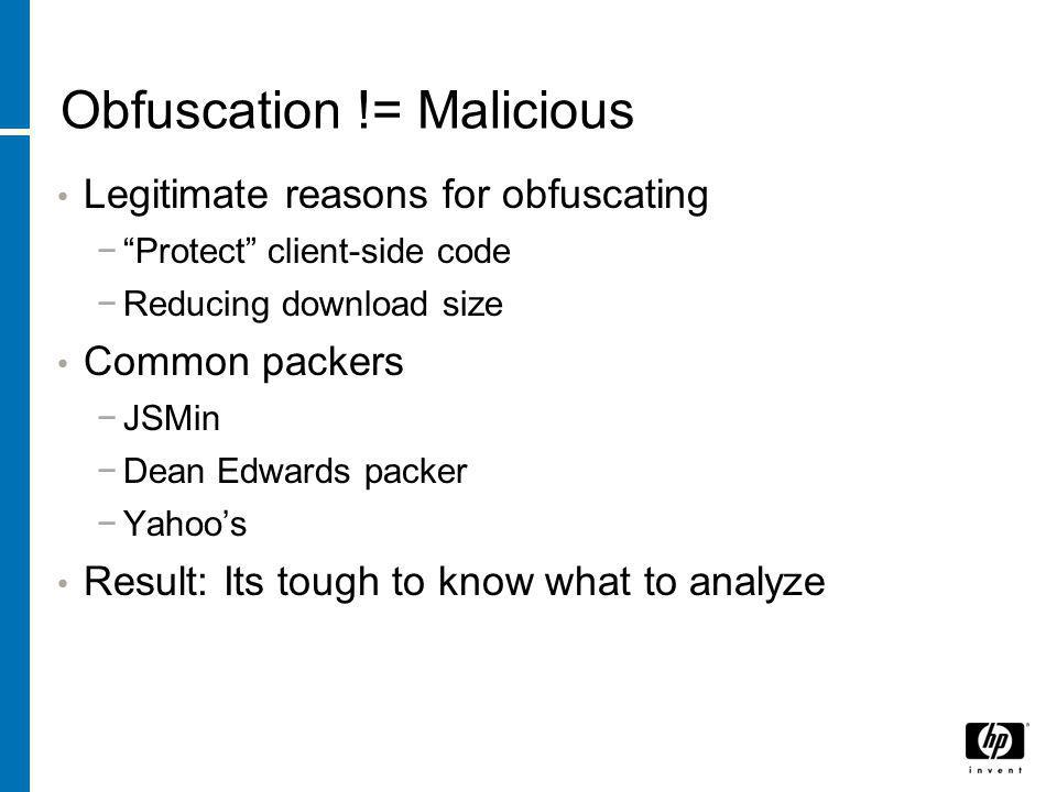 Obfuscation != Malicious Legitimate reasons for obfuscating − Protect client-side code −Reducing download size Common packers −JSMin −Dean Edwards packer −Yahoo's Result: Its tough to know what to analyze