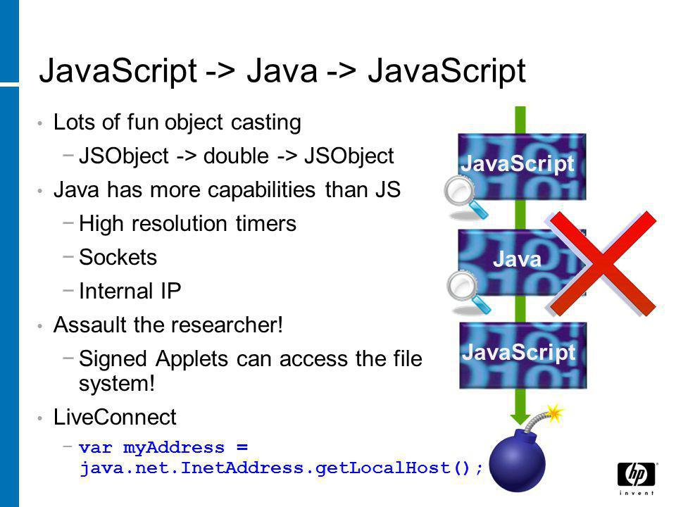 JavaScript -> Java -> JavaScript Lots of fun object casting −JSObject -> double -> JSObject Java has more capabilities than JS −High resolution timers −Sockets −Internal IP Assault the researcher.