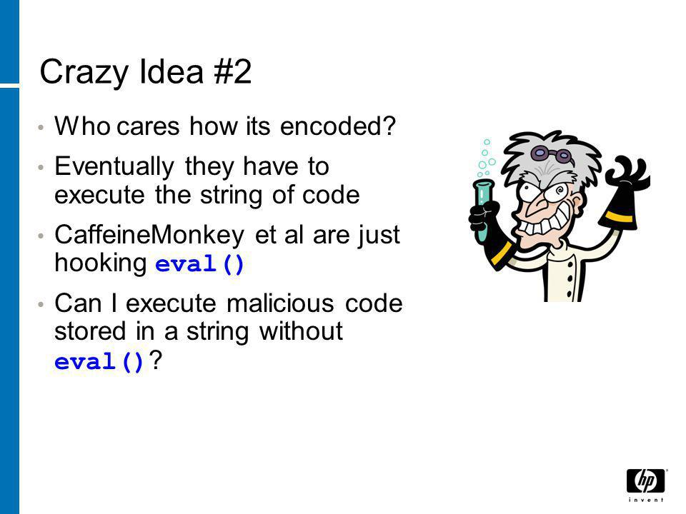 Crazy Idea #2 Who cares how its encoded? Eventually they have to execute the string of code CaffeineMonkey et al are just hooking eval() Can I execute