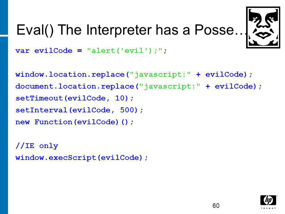 Eval() The Interpreter has a Posse… var evilCode = alert( evil ); ; window.location.replace( javascript: + evilCode); document.location.replace( javascript: + evilCode); setTimeout(evilCode, 10); setInterval(evilCode, 500); new Function(evilCode)(); //IE only window.execScript(evilCode); 60