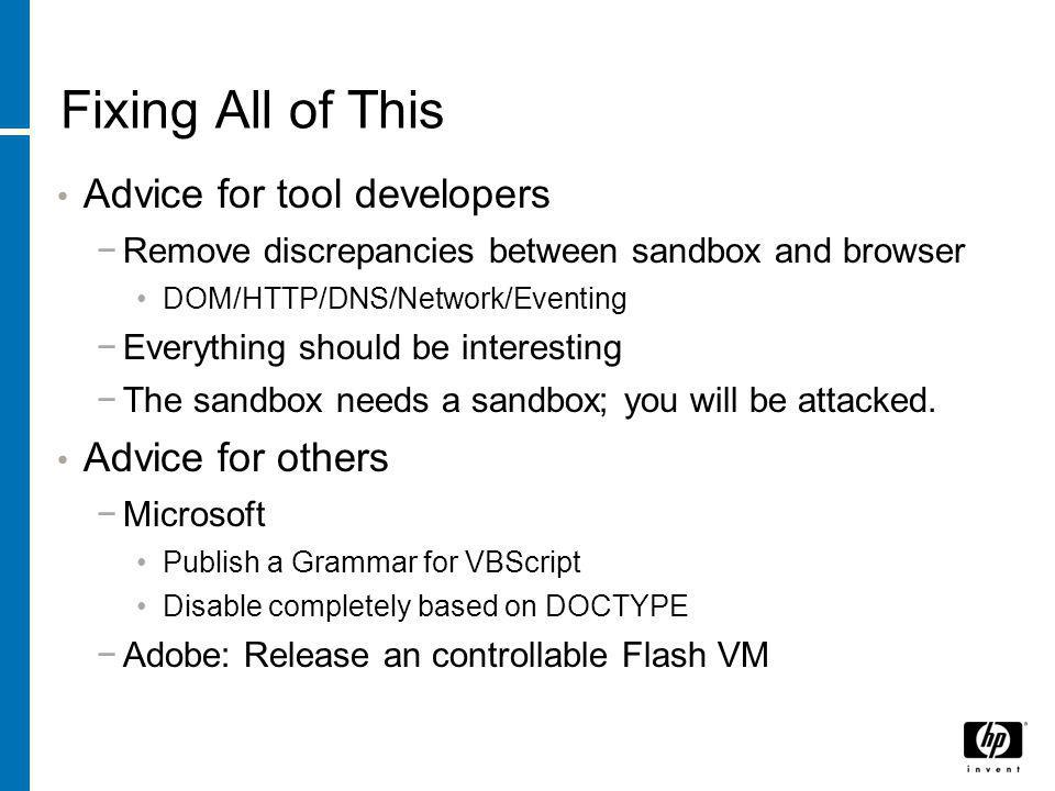 Fixing All of This Advice for tool developers −Remove discrepancies between sandbox and browser DOM/HTTP/DNS/Network/Eventing −Everything should be interesting −The sandbox needs a sandbox; you will be attacked.
