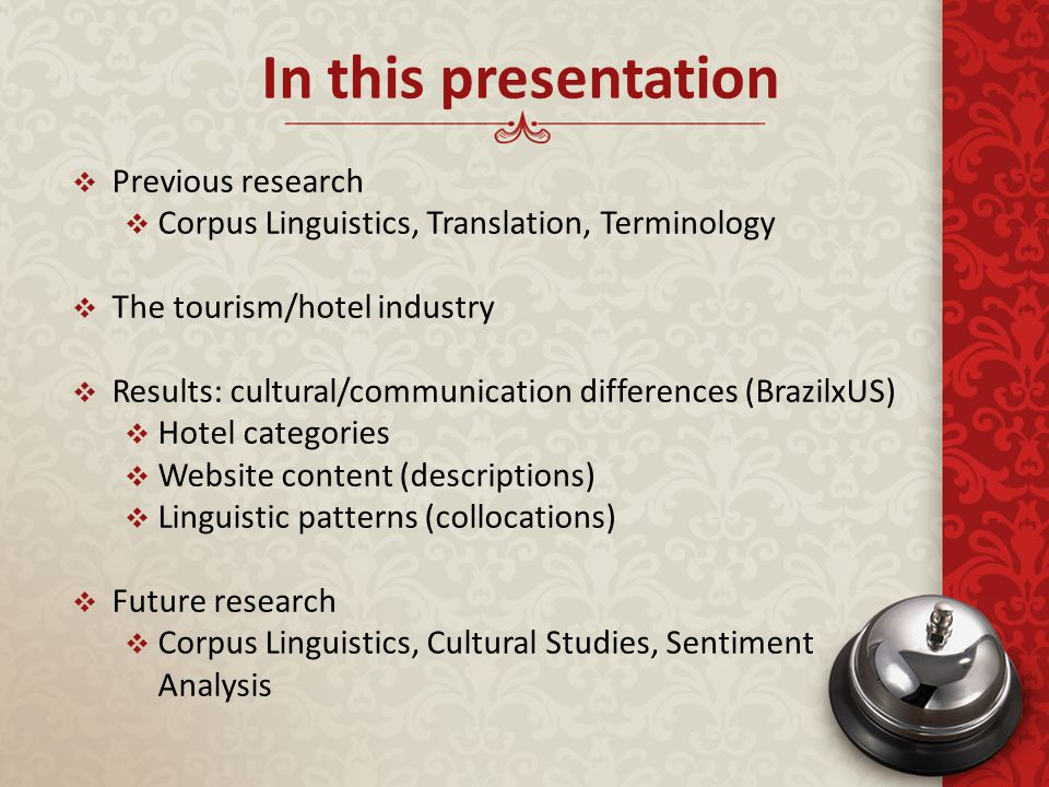  Previous research  Corpus Linguistics, Translation, Terminology  The tourism/hotel industry  Results: cultural/communication differences (BrazilxUS)  Hotel categories  Website content (descriptions)  Linguistic patterns (collocations)  Future research  Corpus Linguistics, Cultural Studies, Sentiment Analysis In this presentation