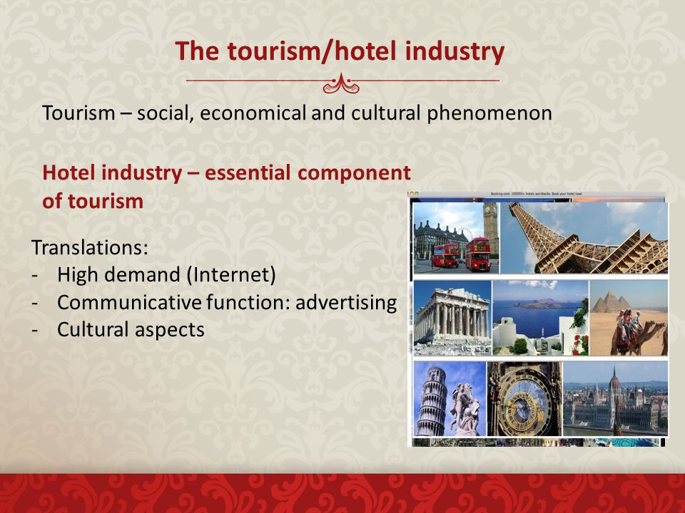 The tourism/hotel industry Tourism – social, economical and cultural phenomenon Hotel industry – essential component of tourism Translations: -High demand (Internet) -Communicative function: advertising -Cultural aspects