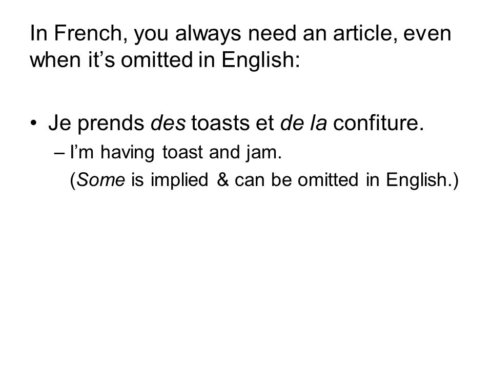 In French, you always need an article, even when it's omitted in English: Je prends des toasts et de la confiture.