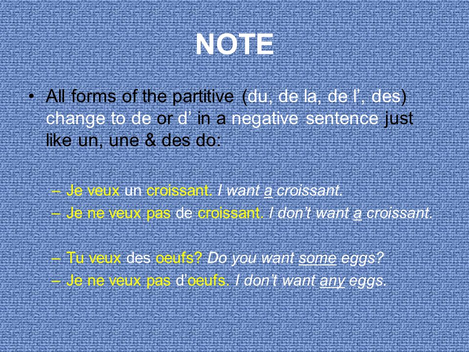 NOTE All forms of the partitive (du, de la, de l', des) change to de or d' in a negative sentence just like un, une & des do: –Je veux un croissant.