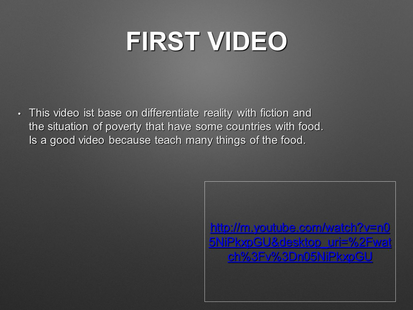 FIRST VIDEO This video ist base on differentiate reality with fiction and the situation of poverty that have some countries with food.