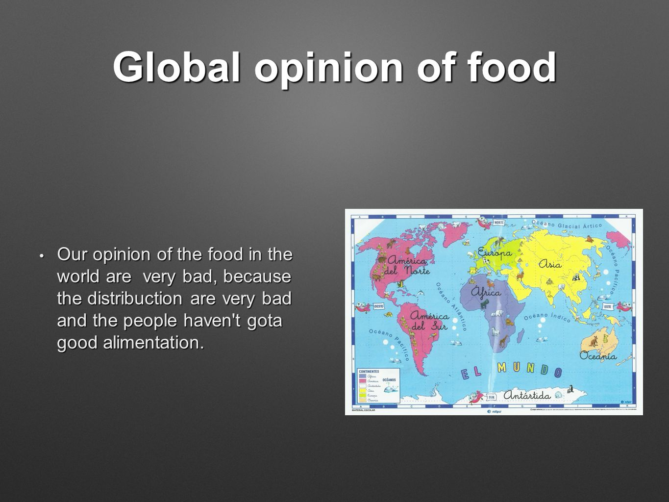 Global opinion of food Our opinion of the food in the world are very bad, because the distribuction are very bad and the people haven t gota good alimentation.